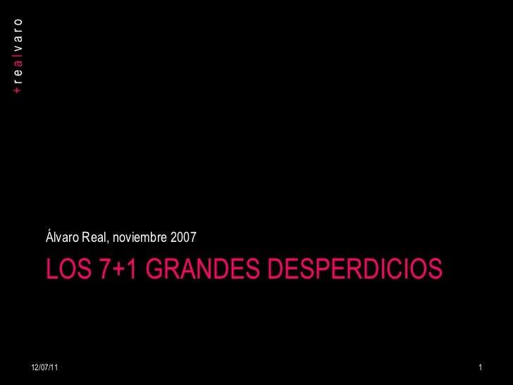 LOS 7+1 GRANDES DESPERDICIOS <ul><li>Álvaro Real, noviembre 2007 </li></ul>12/07/11