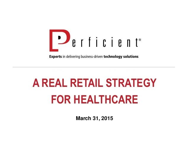 A REAL RETAIL STRATEGY FOR HEALTHCARE March 31, 2015