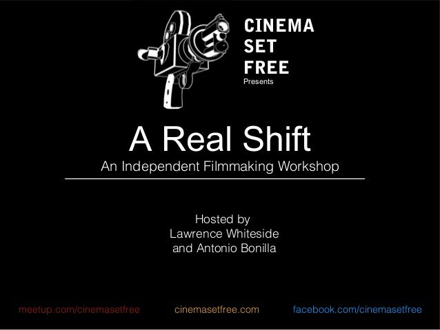A Real Shift An Independent Filmmaking Workshop Hosted by Lawrence Whiteside and Antonio Bonilla meetup.com/cinemasetfree ...