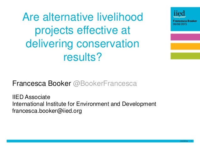 1 Barbara Trapani 26/06/14Francesca Booker 06/08/2015 Are alternative livelihood projects effective at delivering conserva...