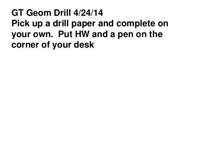 GT Geom Drill 4/24/14 Pick up a drill paper and complete on your own. Put HW and a pen on the corner of your desk