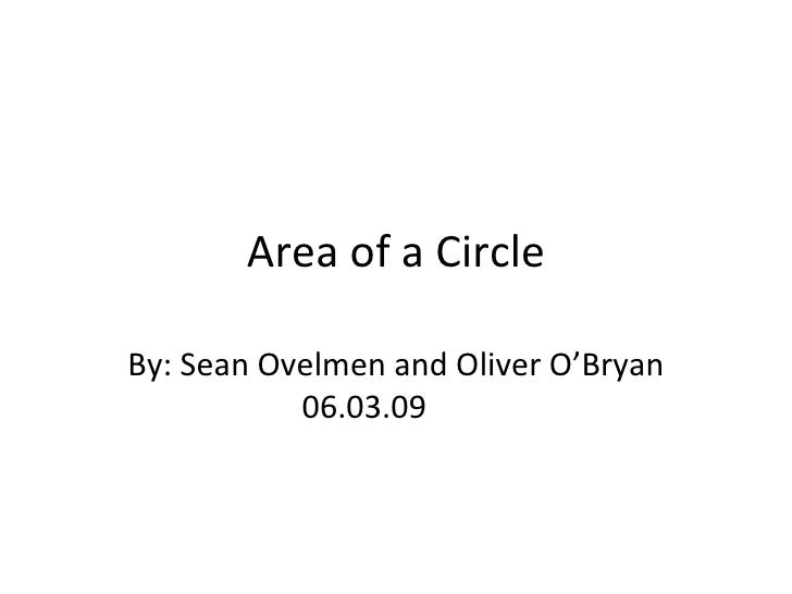 Area of a Circle By: Sean Ovelmen and Oliver O'Bryan 06.03.09