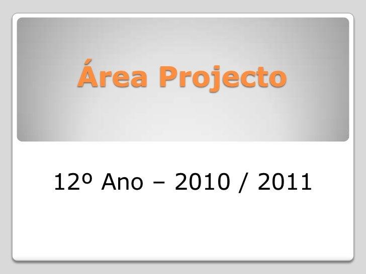 Área Projecto <br />12º Ano – 2010 / 2011<br />