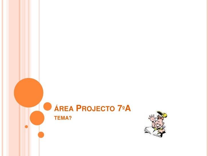 área Projecto 7ºA<br />TEMA?<br />