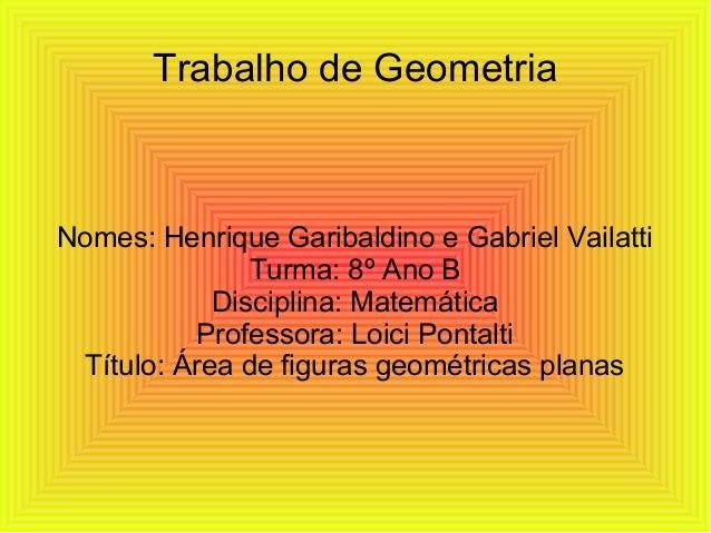Trabalho de GeometriaNomes: Henrique Garibaldino e Gabriel VailattiTurma: 8º Ano BDisciplina: MatemáticaProfessora: Loici ...