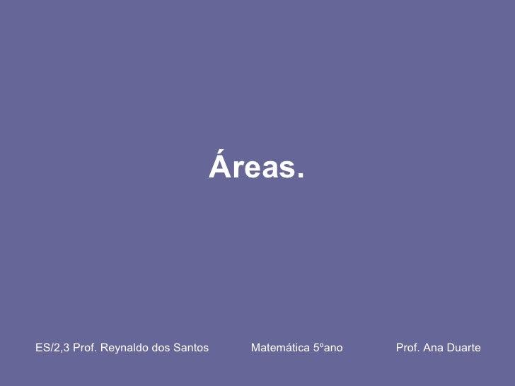 Áreas.  ES/2,3 Prof. Reynaldo dos Santos    Matemática 5ºano  Prof. Ana Duarte