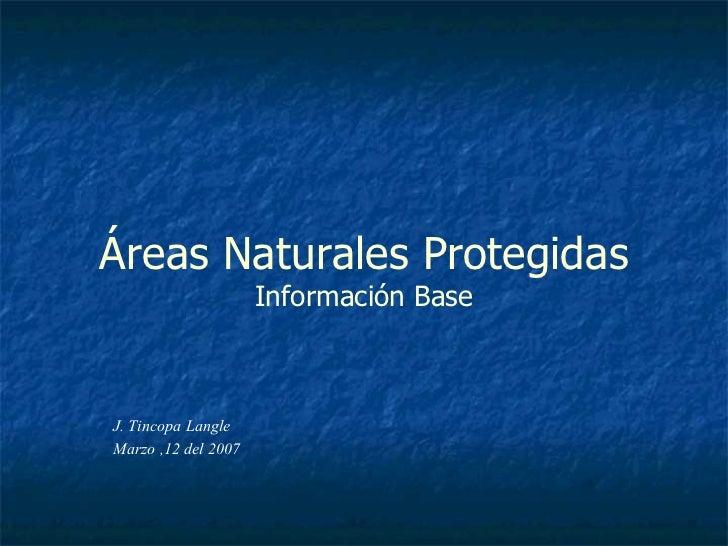 J. Tincopa Langle Marzo ,12 del 2007 Áreas Naturales Protegidas Información Base