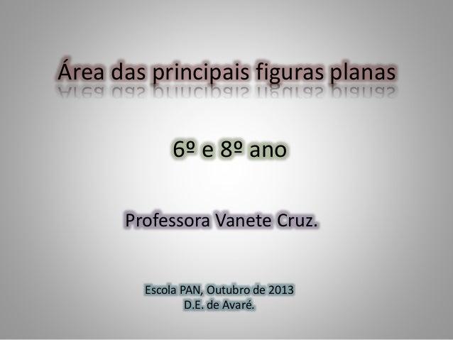 Área das principais figuras planas 6º e 8º ano Professora Vanete Cruz. Escola PAN, Outubro de 2013 D.E. de Avaré.