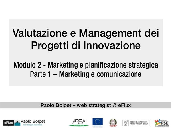Valutazione e Management deiProgetti di InnovazioneModulo 2 - Marketing e pianificazione strategicaParte 1 – Marketing e c...