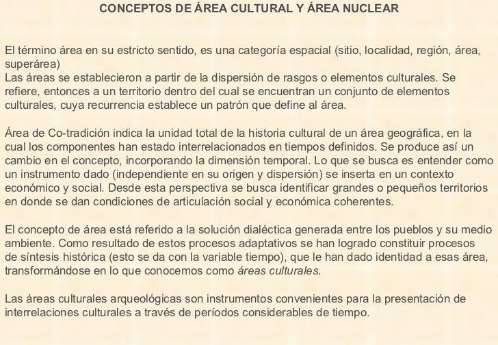 CONCEPTOS DE ÁREA CULTURAL Y ÁREA NUCLEAR El término área en su estricto sentido, es una categoría espacial (sitio, locali...