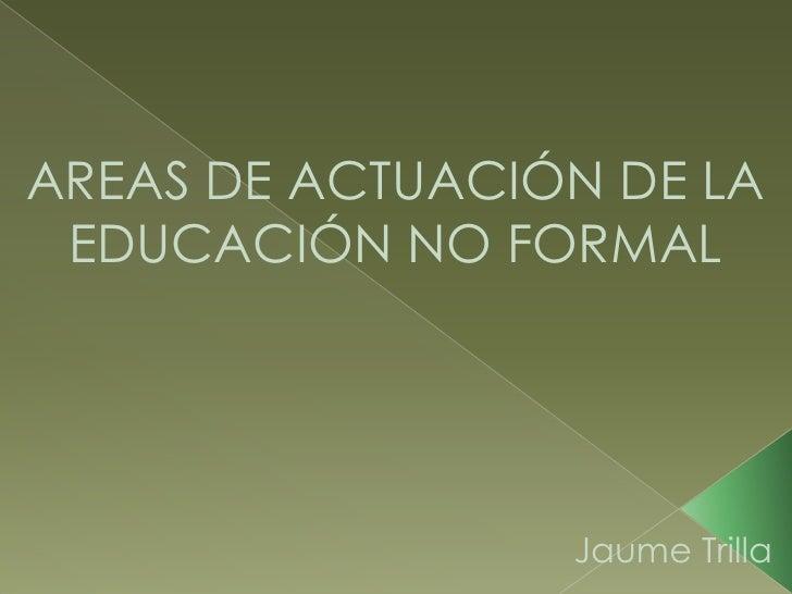 AREAS DE ACTUACIÓN DE LA EDUCACIÓN NO FORMAL<br />Jaume Trilla<br />