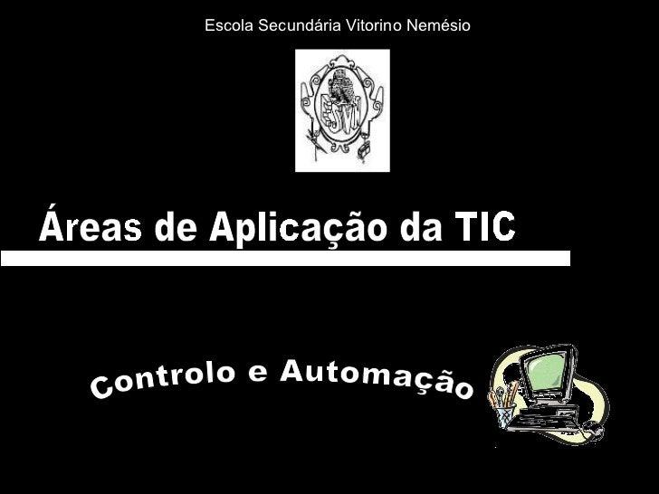 Áreas de Aplicação da TIC Controlo e Automação  Escola Secundária Vitorino Nemésio