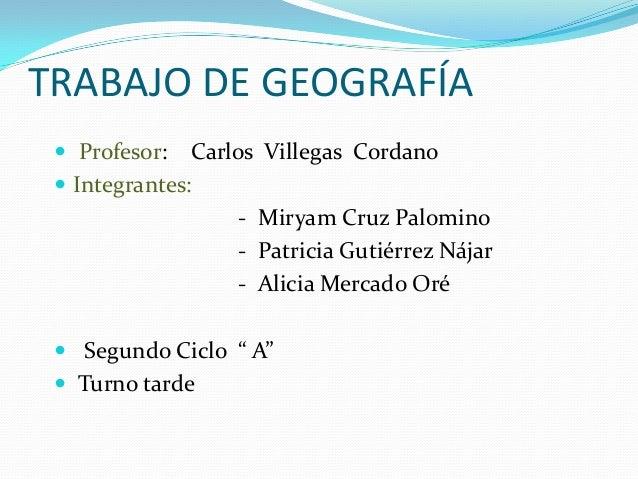 TRABAJO DE GEOGRAFÍA  Profesor:  Carlos Villegas Cordano  Integrantes: - Miryam Cruz Palomino - Patricia Gutiérrez Nájar...