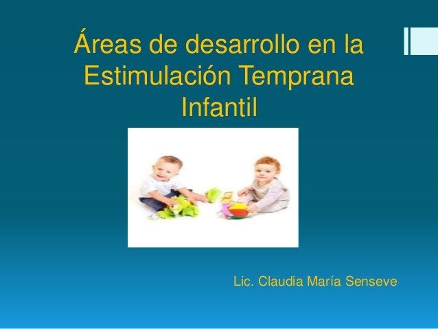 Áreas de desarrollo en la Estimulación Temprana Infantil Lic. Claudia María Senseve