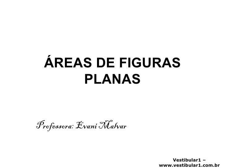 ÁREAS DE FIGURAS PLANAS Professora: Evani Malvar