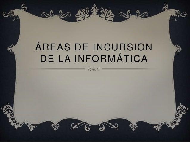ÁREAS DE INCURSIÓN DE LA INFORMÁTICA