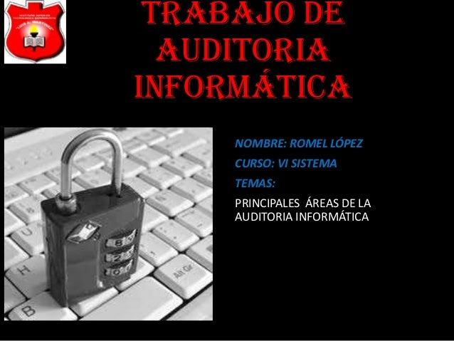 TRABAJO DE  AUDITORIAINFORMÁTICA     NOMBRE: ROMEL LÓPEZ     CURSO: VI SISTEMA     TEMAS:     PRINCIPALES ÁREAS DE LA     ...