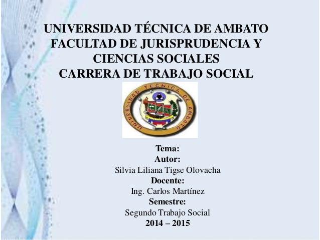 Tema: Autor: Silvia Liliana Tigse Olovacha Docente: Ing. Carlos Martínez Semestre: Segundo Trabajo Social 2014 – 2015 UNIV...
