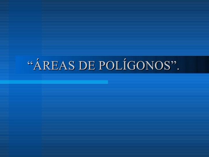 """"""" ÁREAS DE POLÍGONOS""""."""