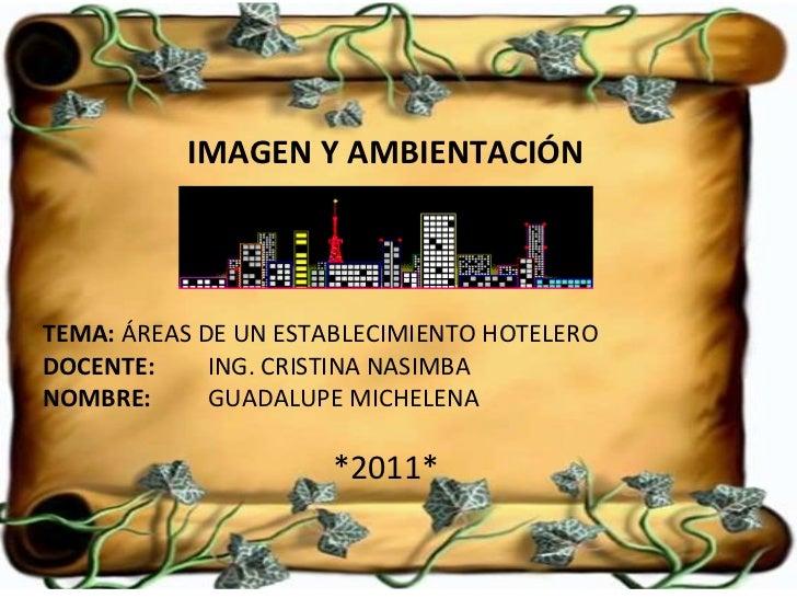 IMAGEN Y AMBIENTACIÓN TEMA:  ÁREAS DE UN ESTABLECIMIENTO HOTELERO DOCENTE:   ING. CRISTINA NASIMBA NOMBRE:  GUADALUPE MICH...