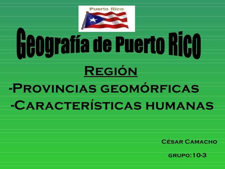 Región   -Provincias geomórficas -Características humanas César Camacho grupo:10-3   Geografía de Puerto Rico