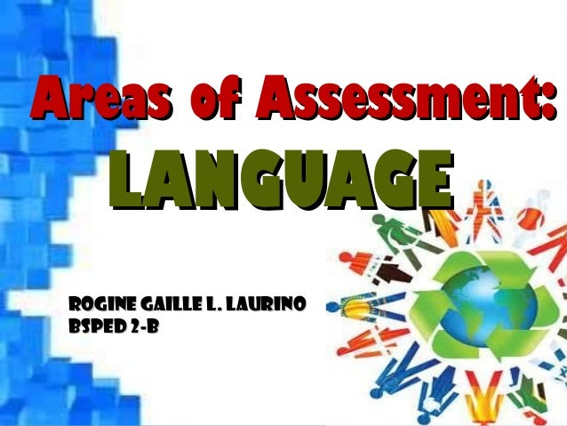 Areas of Assessment:Areas of Assessment: LANGUAGELANGUAGE Rogine Gaille L. LaurinoRogine Gaille L. Laurino BSPED 2-BBSPED ...