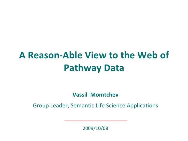 Vassil Momtchev Group Leader, Semantic Life Science Applications A Reason-Able View to the Web of Pathway Data 2009/10/08