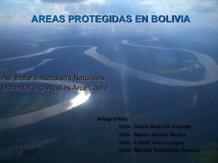 AREAS PROTEGIDAS EN BOLIVIA Asignatura: Recursos Naturales Docente: Ing. Aquiles Arce Laura Integrantes: Univ. Vania Alarc...