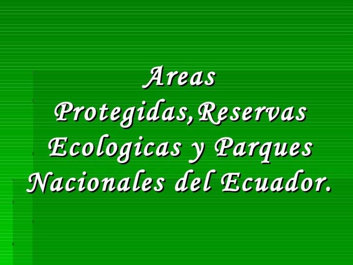 Areas Protegidas,Reservas Ecologicas y Parques Nacionales del Ecuador.