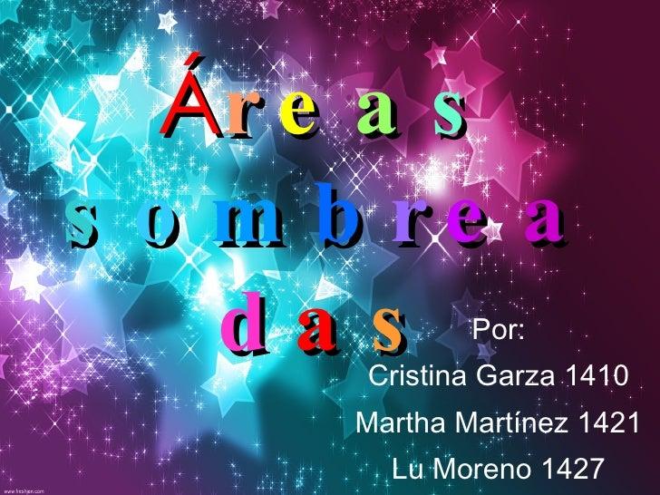 Á r e a s   s o m b r e a d a s Por: Cristina Garza 1410 Martha Martínez 1421 Lu Moreno 1427
