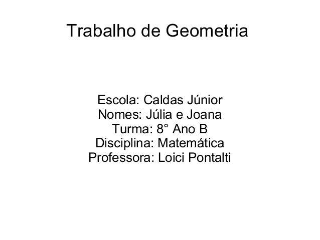 Trabalho de GeometriaEscola: Caldas JúniorNomes: Júlia e JoanaTurma: 8° Ano BDisciplina: MatemáticaProfessora: Loici Ponta...