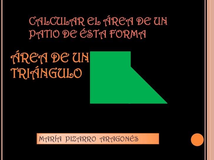 CALCULAR EL ÁREA DE UN  PATIO DE ÉSTA FORMAÁREA DE UNTRIÁNGULO   MARÍA PIZARRO ARAGONÉS