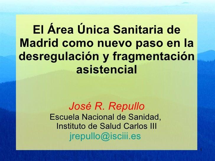 El Área Única Sanitaria de Madrid como nuevo paso en la desregulación y fragmentación asistencial José R. Repullo Escuela ...