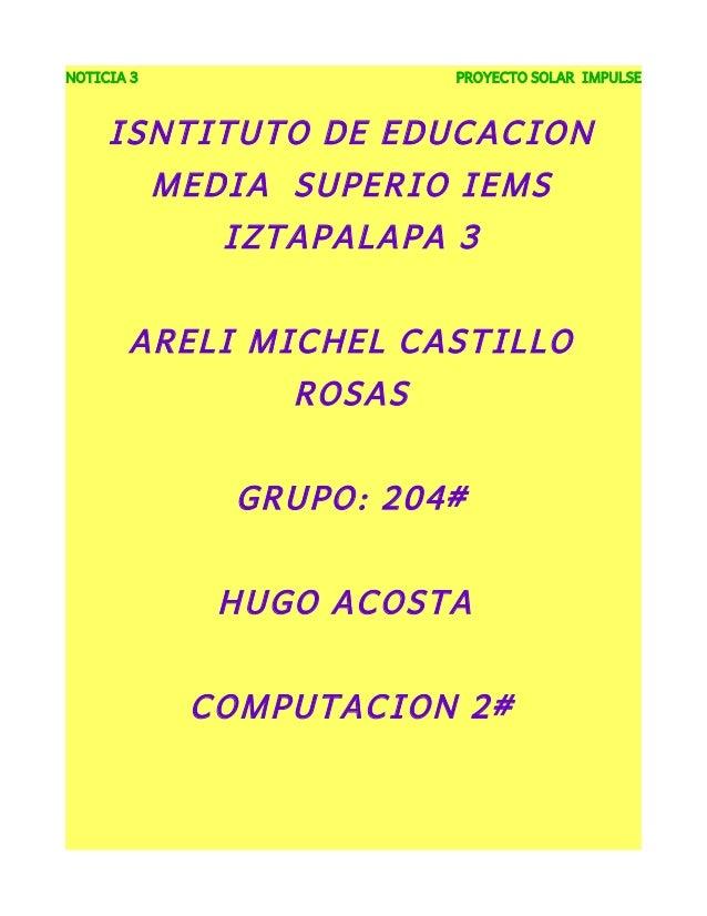 NOTICIA 3 PROYECTO SOLAR IMPULSEISNTITUTO DE EDUCACIONMEDIA SUPERIO IEMSIZTAPALAPA 3ARELI MICHEL CASTILLOROSASGRUPO: 204#H...