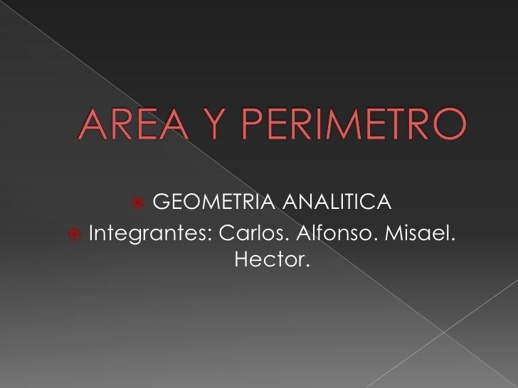 AREA Y PERIMETRO<br />GEOMETRIA ANALITICA<br />Integrantes: Carlos. Alfonso. Misael. Hector.<br />
