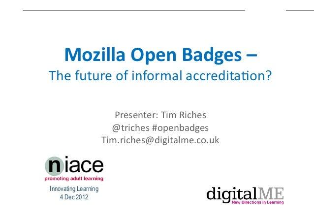 MozillaOpenBadges–The$future$of$informal$accredita1on?                         Presenter:$Tim$Riches$                     ...