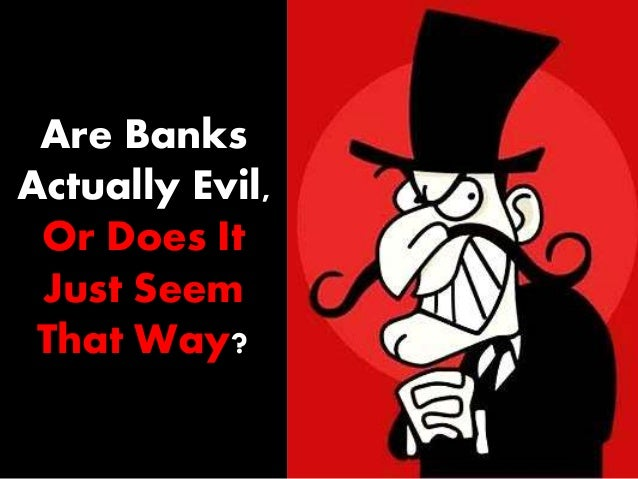 Are Banks Actually Evil, Or Does It Just Seem That Way?