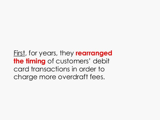 First, for years, they rearranged the timing of customers' debit card transactions in order to charge more overdraft fees.