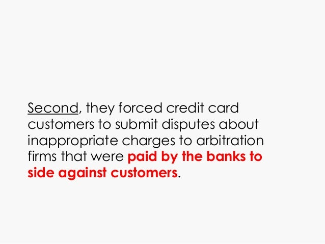 Second, they forced credit card customers to submit disputes about inappropriate charges to arbitration firms that were pa...