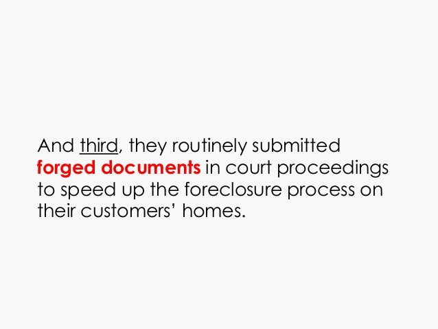 And third, they routinely submitted forged documents in court proceedings to speed up the foreclosure process on their cus...