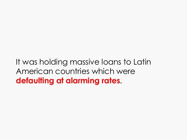 It was holding massive loans to Latin American countries which were defaulting at alarming rates.