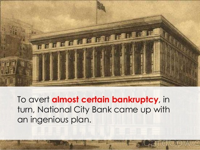 To avert almost certain bankruptcy, in turn, National City Bank came up with an ingenious plan.