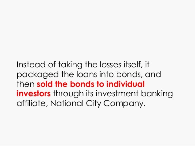 Instead of taking the losses itself, it packaged the loans into bonds, and then sold the bonds to individual investors thr...