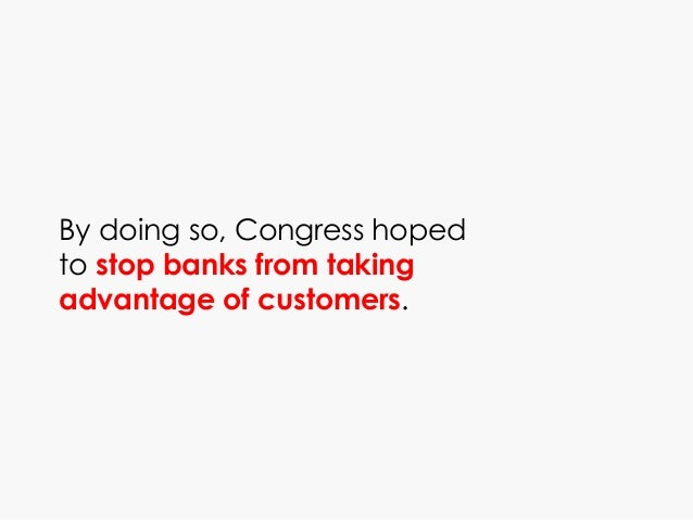 By doing so, Congress hoped to stop banks from taking advantage of customers.