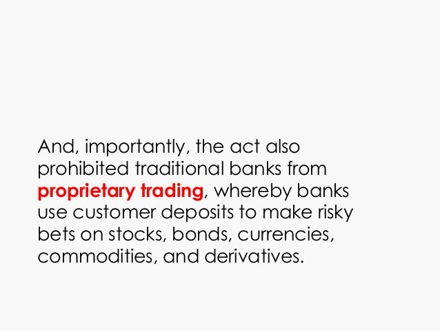 And, importantly, the act also prohibited traditional banks from proprietary trading, whereby banks use customer deposits ...