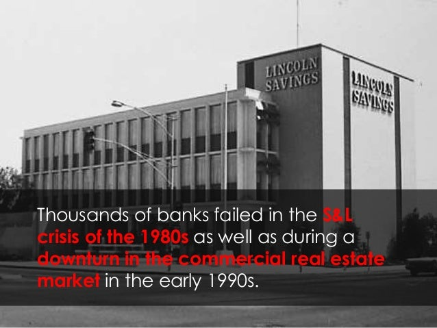 Thousands of banks failed in the S&L crisis of the 1980s as well as during a downturn in the commercial real estate market...