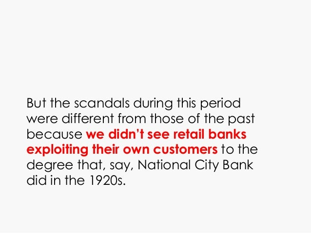 But the scandals during this period were different from those of the past because we didn't see retail banks exploiting th...