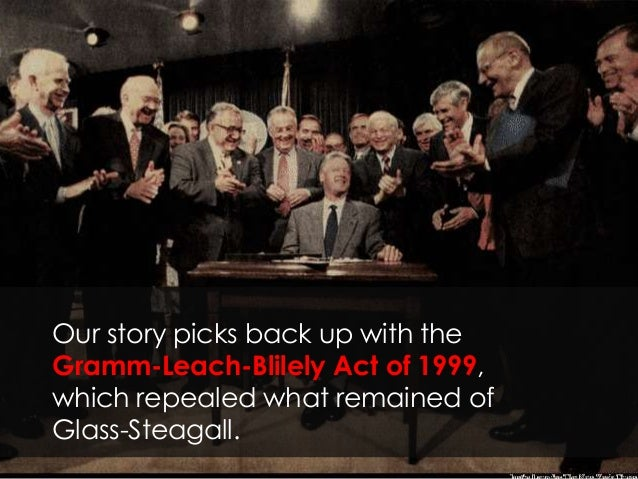 Our story picks back up with the Gramm-Leach-Blilely Act of 1999, which repealed what remained of Glass-Steagall.