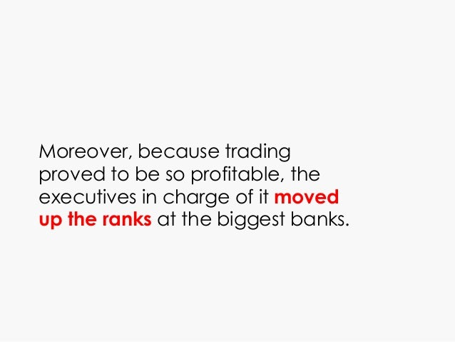 Moreover, because trading proved to be so profitable, the executives in charge of it moved up the ranks at the biggest ban...