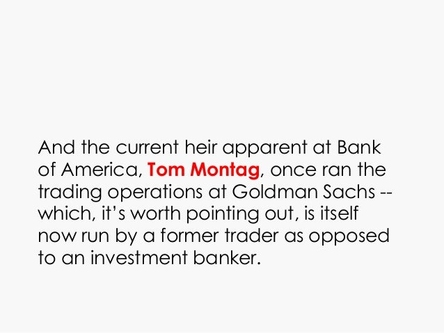 And the current heir apparent at Bank of America, Tom Montag, once ran the trading operations at Goldman Sachs -- which, i...